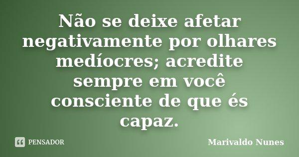Não se deixe afetar negativamente por olhares medíocres; acredite sempre em você consciente de que és capaz.... Frase de Marivaldo Nunes.