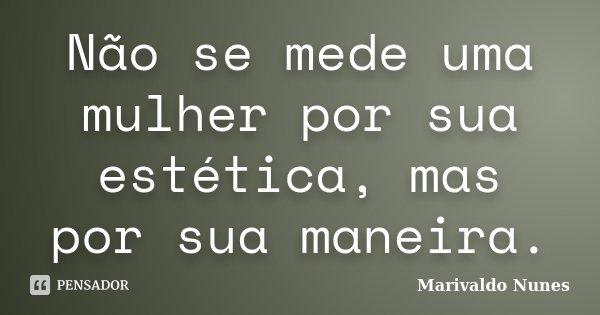 Não se mede uma mulher por sua estética, mas por sua maneira.... Frase de Marivaldo Nunes.