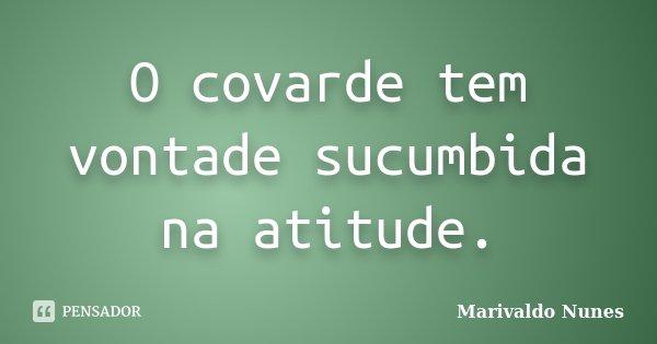 O covarde tem vontade sucumbida na atitude.... Frase de Marivaldo Nunes.