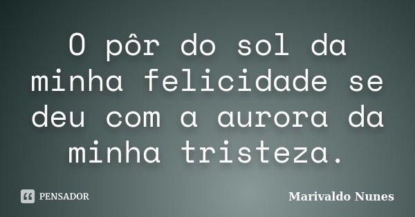 O pôr do sol da minha felicidade se deu com a aurora da minha tristeza.... Frase de Marivaldo Nunes.