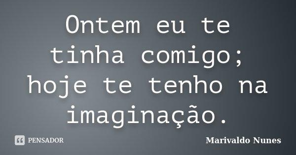 Ontem eu te tinha comigo; hoje te tenho na imaginação.... Frase de Marivaldo Nunes.