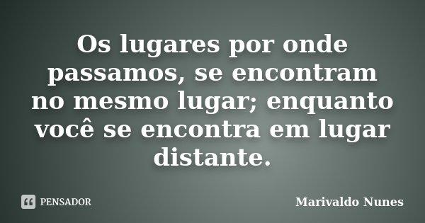 Os lugares por onde passamos, se encontram no mesmo lugar; enquanto você se encontra em lugar distante.... Frase de Marivaldo Nunes.