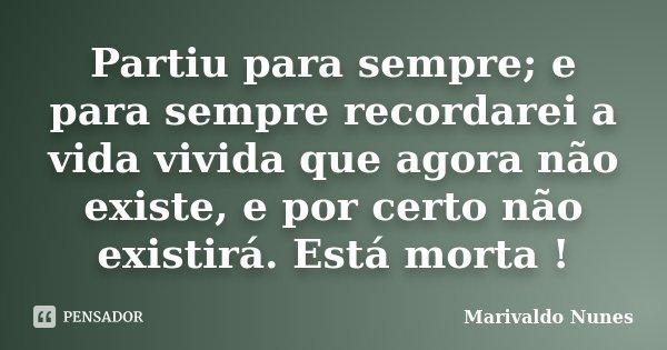 Partiu para sempre; e para sempre recordarei a vida vivida que agora não existe, e por certo não existirá. Está morta !... Frase de Marivaldo Nunes.