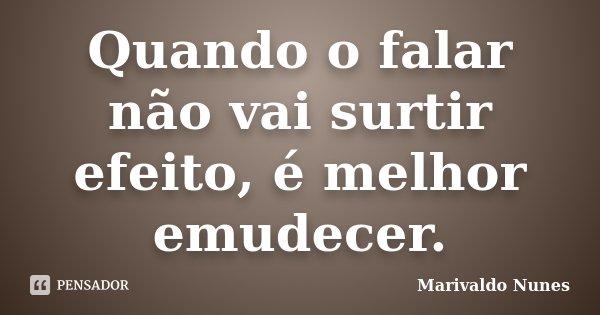 Quando o falar não vai surtir efeito, é melhor emudecer.... Frase de Marivaldo Nunes.