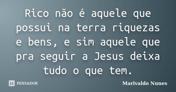 Rico não é aquele que possui na terra riquezas e bens, e sim aquele que pra seguir a Jesus deixa tudo o que tem.... Frase de Marivaldo Nunes.