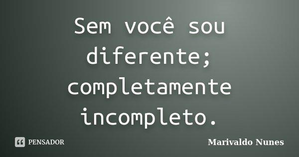Sem você sou diferente; completamente incompleto.... Frase de Marivaldo Nunes.