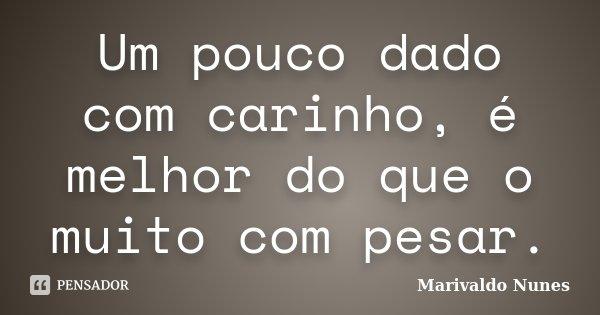 Um pouco dado com carinho, é melhor do que o muito com pesar.... Frase de Marivaldo Nunes.