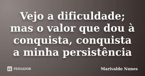Vejo a dificuldade; mas o valor que dou à conquista, conquista a minha persistência... Frase de Marivaldo Nunes.