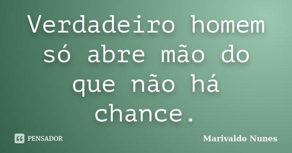 Verdadeiro homem só abre mão do que não há chance.... Frase de Marivaldo Nunes.