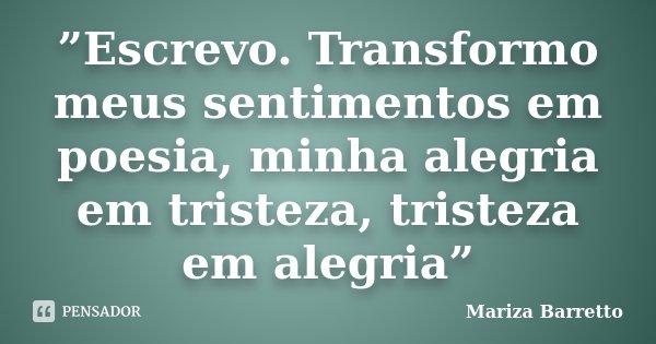 """""""Escrevo. Transformo meus sentimentos em poesia, minha alegria em tristeza, tristeza em alegria""""... Frase de Mariza Barretto."""