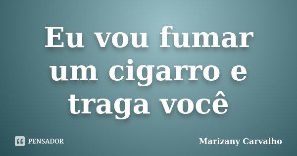 Eu Vou Fumar Um Cigarro E Traga Você Marizany Carvalho
