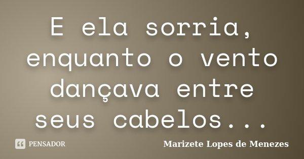 E ela sorria, enquanto o vento dançava entre seus cabelos...... Frase de Marizete Lopes de Menezes.