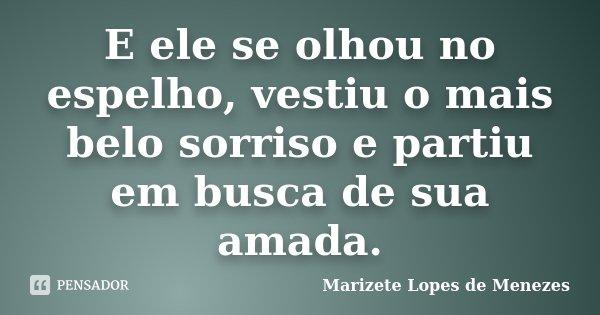 E ele se olhou no espelho, vestiu o mais belo sorriso e partiu em busca de sua amada.... Frase de Marizete Lopes de Menezes.