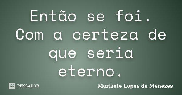 Então se foi. Com a certeza de que seria eterno.... Frase de Marizete Lopes de Menezes.