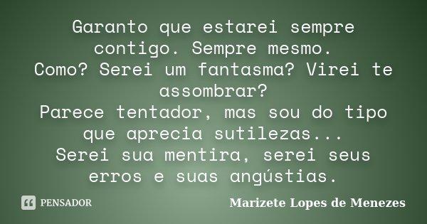 Garanto que estarei sempre contigo. Sempre mesmo. Como? Serei um fantasma? Virei te assombrar? Parece tentador, mas sou do tipo que aprecia sutilezas... Serei s... Frase de Marizete Lopes de Menezes.