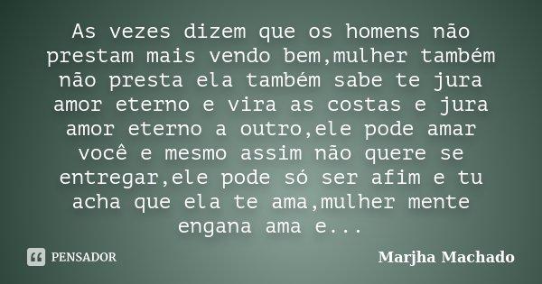 As vezes dizem que os homens não prestam mais vendo bem,mulher também não presta ela também sabe te jura amor eterno e vira as costas e jura amor eterno a outro... Frase de Marjha Machado.