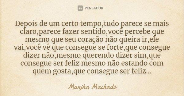 Depois de um certo tempo,tudo parece se mais claro,parece fazer sentido,você percebe que mesmo que seu coração não queira ir,ele vai,você vê que consegue se for... Frase de Marjha Machado.