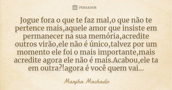 Jogue fora o que te faz mal,o que não te pertence mais,aquele amor que insiste em permanecer na sua memória,acredite outros virão,ele não é único,talvez por um ... Frase de Marjha Machado.