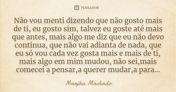 Não vou menti dizendo que não gosto mais de ti, eu gosto sim, talvez eu goste até mais que antes, mais algo me diz que eu não devo continua, que não vai adianta... Frase de Marjha Machado.