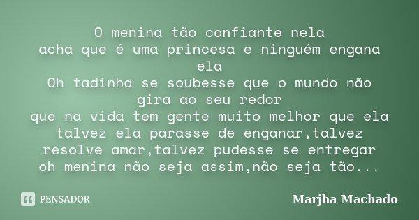 O menina tão confiante nela acha que é uma princesa e ninguém engana ela Oh tadinha se soubesse que o mundo não gira ao seu redor que na vida tem gente muito me... Frase de Marjha Machado.