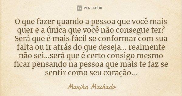 O que fazer quando a pessoa que você mais quer e a única que você não consegue ter?Será que é mais fácil se conformar com sua falta ou ir atrás do que deseja...... Frase de Marjha Machado.