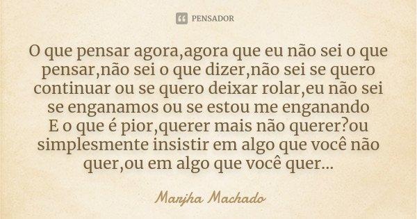O que pensar agora,agora que eu não sei o que pensar,não sei o que dizer,não sei se quero continuar ou se quero deixar rolar,eu não sei se enganamos ou se estou... Frase de Marjha Machado.
