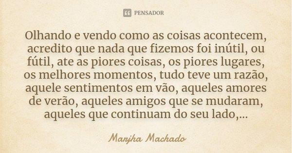 Olhando e vendo como as coisas acontecem, acredito que nada que fizemos foi inútil, ou fútil, ate as piores coisas, os piores lugares, os melhores momentos, tud... Frase de Marjha Machado.