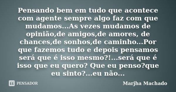 Pensando bem em tudo que acontece com agente sempre algo faz com que mudamos...As vezes mudamos de opinião,de amigos,de amores, de chances,de sonhos,de caminho.... Frase de Marjha Machado.