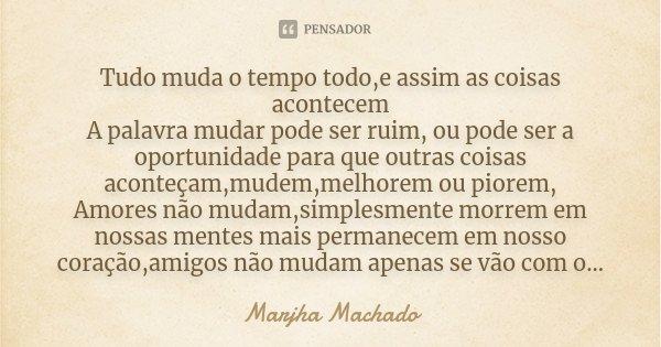 Tudo muda o tempo todo,e assim as coisas acontecem A palavra mudar pode ser ruim, ou pode ser a oportunidade para que outras coisas aconteçam,mudem,melhorem ou ... Frase de Marjha Machado.