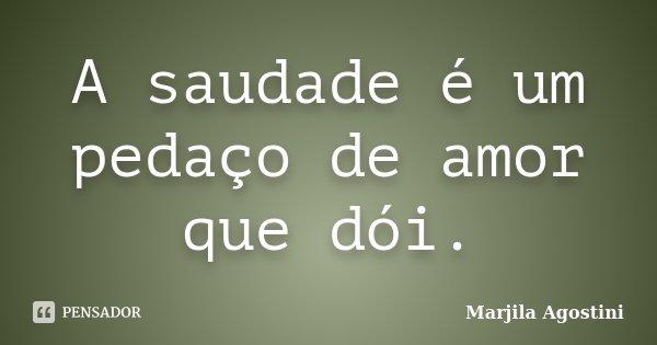 A saudade é um pedaço de amor que dói.... Frase de Marjila Agostini.