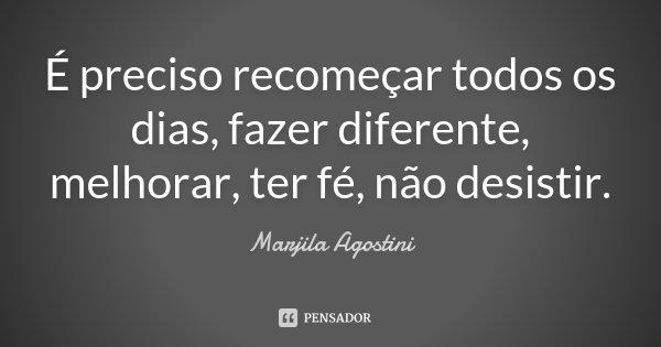 É preciso recomeçar todos os dias, fazer diferente, melhorar, ter fé, não desistir.... Frase de Marjila Agostini.