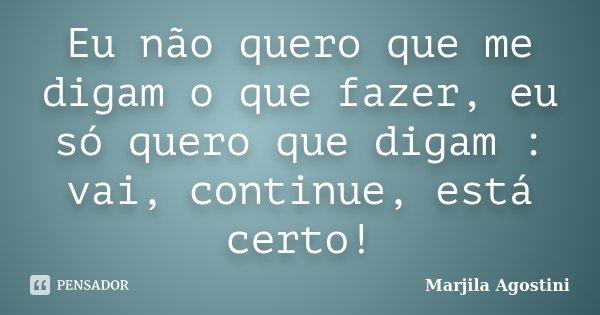 Eu não quero que me digam o que fazer, eu só quero que digam : vai, continue, está certo!... Frase de Marjila Agostini.