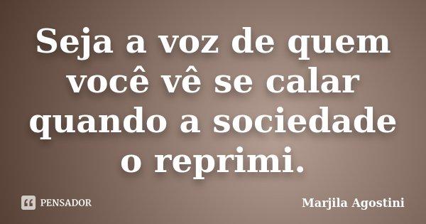 Seja a voz de quem você vê se calar quando a sociedade o reprimi.... Frase de Marjila Agostini.