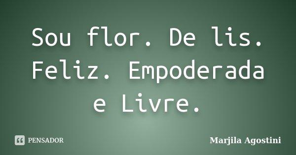 Sou flor. De lis. Feliz. Empoderada e Livre.... Frase de Marjila Agostini.