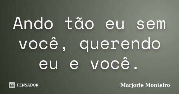 Ando tão eu sem você, querendo eu e você.... Frase de Marjorie Monteiro.