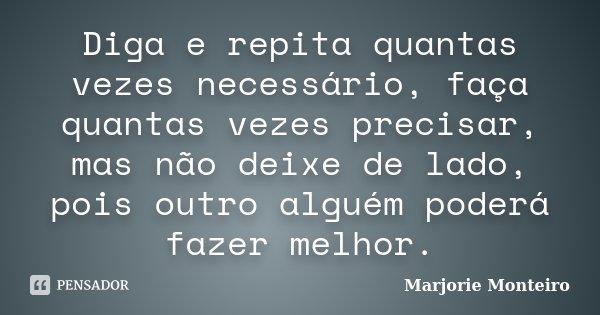 Diga e repita quantas vezes necessário, faça quantas vezes precisar, mas não deixe de lado, pois outro alguém poderá fazer melhor.... Frase de Marjorie Monteiro.