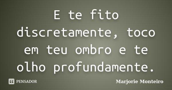 E te fito discretamente, toco em teu ombro e te olho profundamente.... Frase de Marjorie Monteiro.