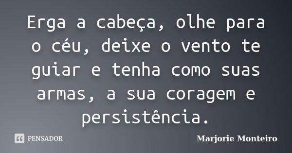 Erga a cabeça, olhe para o céu, deixe o vento te guiar e tenha como suas armas, a sua coragem e persistência.... Frase de Marjorie Monteiro.