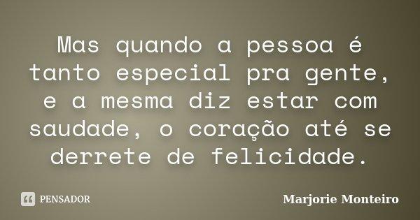 Mas quando a pessoa é tanto especial pra gente, e a mesma diz estar com saudade, o coração até se derrete de felicidade.... Frase de Marjorie Monteiro.
