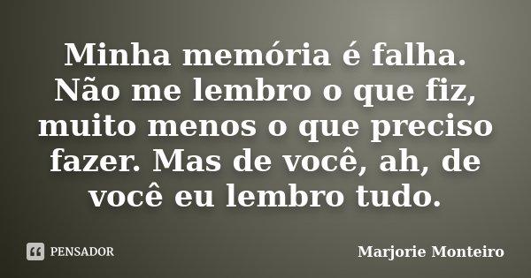 Minha memória é falha. Não me lembro o que fiz, muito menos o que preciso fazer. Mas de você, ah, de você eu lembro tudo.... Frase de Marjorie Monteiro.