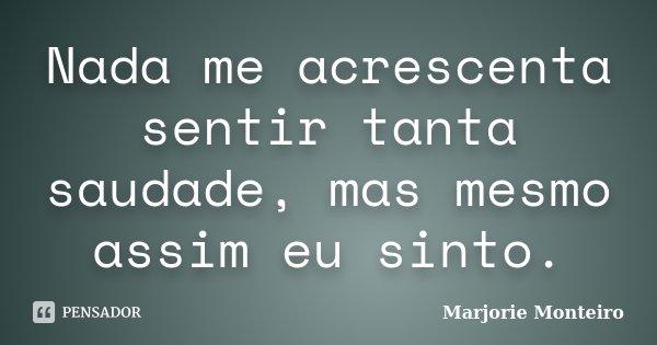 Nada me acrescenta sentir tanta saudade, mas mesmo assim eu sinto.... Frase de Marjorie Monteiro.