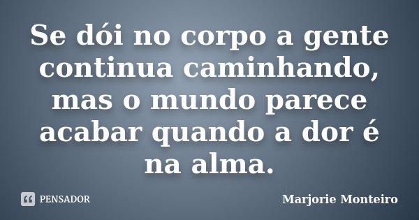 Se dói no corpo a gente continua caminhando, mas o mundo parece acabar quando a dor é na alma.... Frase de Marjorie Monteiro.