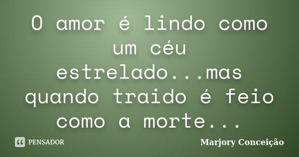 O amor é lindo como um céu estrelado...mas quando traido é feio como a morte...... Frase de Marjory Conceição.