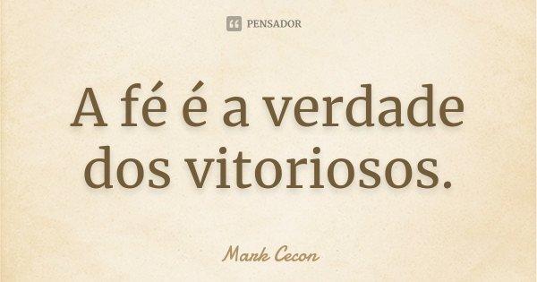 A fé é a verdade dos vitoriosos.... Frase de Mark Cecon.