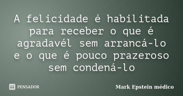 A felicidade é habilitada para receber o que é agradavél sem arrancá-lo e o que é pouco prazeroso sem condená-lo... Frase de Mark Epstein médico.