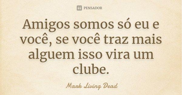 Amigos somos só eu e você, se você traz mais alguem isso vira um clube.... Frase de Mark Living Dead.