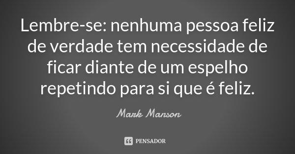 Lembre-se: nenhuma pessoa feliz de verdade tem necessidade de ficar diante de um espelho repetindo para si que é feliz.... Frase de Mark Manson.