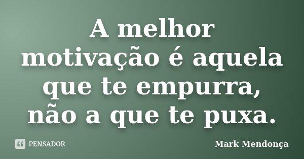 A melhor motivação é aquela que te empurra, não a que te puxa.... Frase de Mark Mendonça.