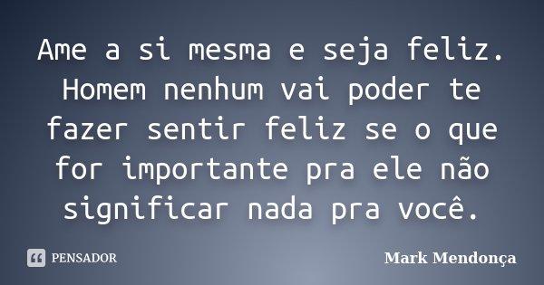 Ame a si mesma e seja feliz. Homem nenhum vai poder te fazer sentir feliz se o que for importante pra ele não significar nada pra você.... Frase de Mark Mendonça.
