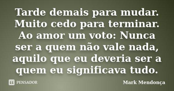 Tarde demais para mudar. Muito cedo para terminar. Ao amor um voto: Nunca ser a quem não vale nada, aquilo que eu deveria ser a quem eu significava tudo.... Frase de Mark Mendonça.
